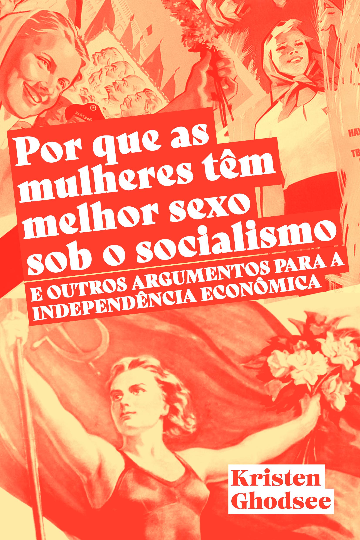 Por que as mulheres têm melhor sexo sob o socialismo e outros argumentos a favor da independência econômica, livro de Kristen Ghodsee, Hugo Albuquerque e Manuela Beloni, Caue Seignemartin Ameni