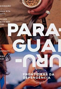 Fronteiras da dependência: Uruguai e Paraguai, livro de Fabio Luis Barbosa dos Santos, Fabiana Dessotti, Fabio Maldonado, Rodrigo Chagas (orgs.)