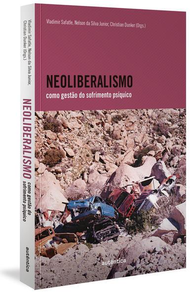Neoliberalismo como gestão do sofrimento psíquico, livro de Vladimir Safatle, Nelson da Silva Junior, Christian Dunker