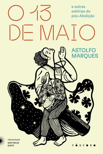 O Treze de Maio. E outras estórias do pós-Abolição, livro de Astolfo Marques