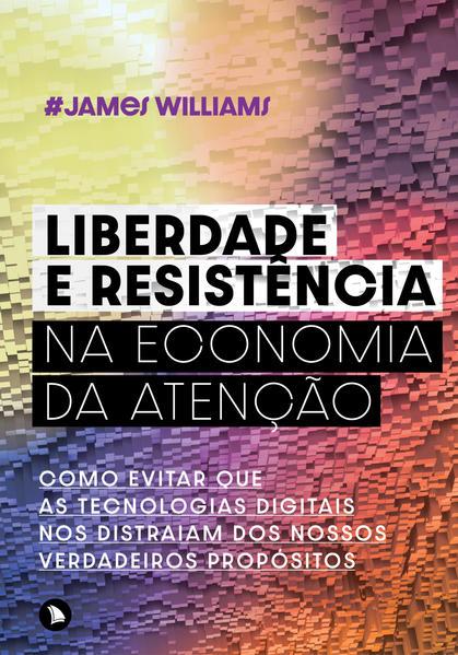 Liberdade e resistência na economia da atenção. Como evitar que as tecnologias digitais nos distraiam dos nossos verdadeiros propósitos, livro de James Williams