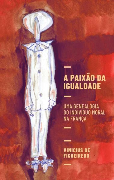 A paixão da igualdade. Uma genealogia do indivíduo moral na França, livro de Vinicius de Figueiredo