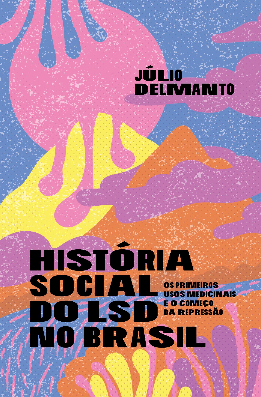 História social do LSD no Brasil: os primeiros usos medicinais e o começo da repressão, livro de Júlio Delmanto
