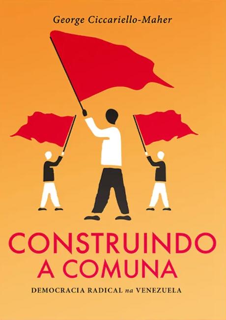 Construindo a Comuna. Democracia radical na Venezuela, livro de George Ciccariello-Maher