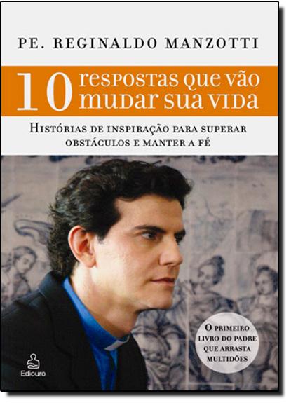 10 Respostas Que Vão Mudar Sua Vida: Histórias Reais Para Inspirar Você a Superar Obstáculos e Manter a Fé, livro de Padre Reginaldo Manzotti