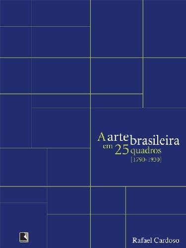 A ARTE BRASILEIRA EM 25 QUADROS [1790-1930], livro de Rafael Cardoso