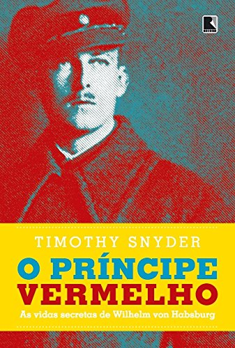 O príncipe vermelho: As vidas secretas de Wilhelm von Habsburgo, livro de Timothy Snyder