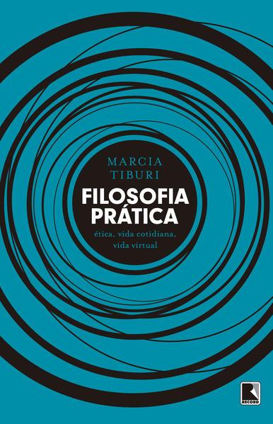 Filosofia Prática. Ética, Vida Cotidiana, Vida Virtual, livro de Marcia Tiburi