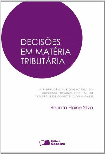 DECISOES EM MATERIA TRIBUTARIA - JURISPUDENCIA E DOGMATICA DO SUPREMO TRIBUNAL FEDERAL EM CONTROLE D, livro de SILVA, RENATA ELAINE