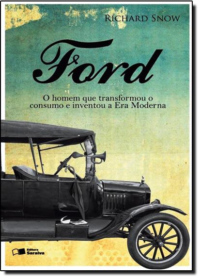 Ford: O Homem que Transformou o Consumo e Inventou a Era Moderna, livro de Richard Snow