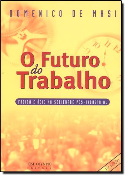 Futuro do Trabalho, O: Fádiga e Ócio na Sociedade Pós Industrial, livro de Domenico de Masi