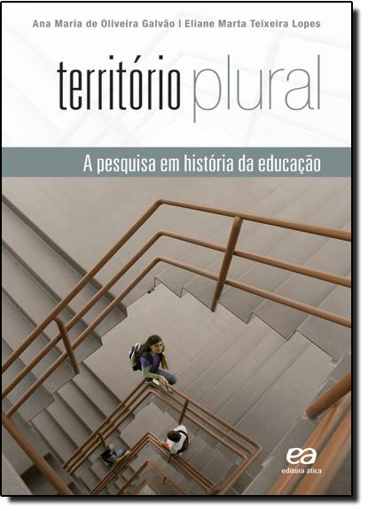 Território Plural: a Pesquisa em História da Educação, livro de Eliane Marta Teixeira Lopes   Ana Maria de Oliveira Galvão