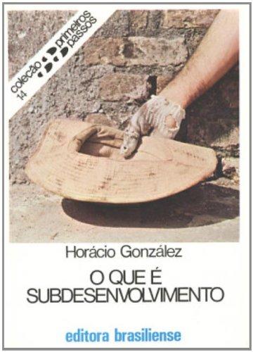 O que É Subdesenvolvimento - Volume 14. Coleção Primeiros Passos, livro de Horacio Gonzalez