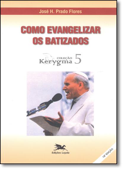 Como Evangelizar os Batizados - Coleção Kerygma 5, livro de José H. Prado Flores