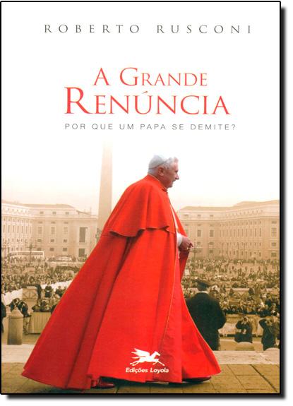 Grande Renúncia, A: Por Que Um Papa se Demite?, livro de Roberto Rusconi