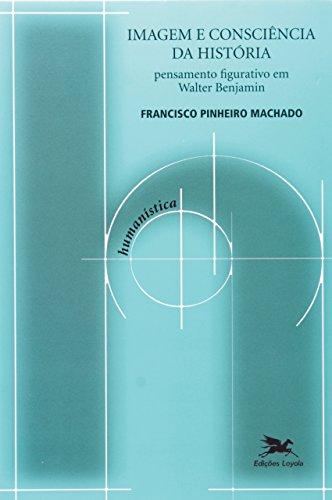 Imagem e consciência da história - Pensamento figurativo em Walter Benjamin, livro de Francisco de Ambrosis Pinheiro Machado