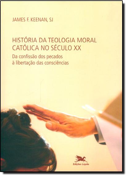 História da Teologia Moral Católica no Século X X: Da Confissão dos Pecados a Libertação das Consciências, livro de James F. Keenan