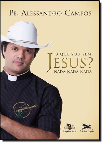 Que Sou Sem Jesus, O? Nada, Nada, Nada, livro de Alessandro Campos