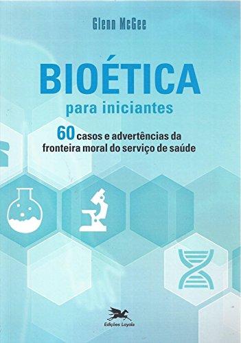 Bioética Para Iniciantes. 60 Casos e Advertências da Fronteira Moral do Serviço de Saúde, livro de Glenn McGee