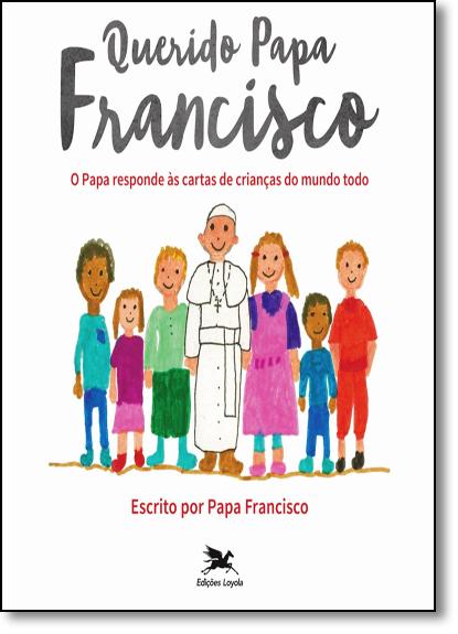 Querido Papa Francisco: O Papa Responde Às Cartas de Crianças do Mundo Todo, livro de Papa Francisco