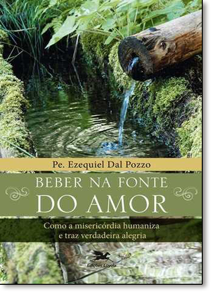 Beber na Fonte do Amor: Como a Misericórdia Humaniza e Traz Verdadeira Alegria, livro de Pe. Ezequiel Dal Pozzo