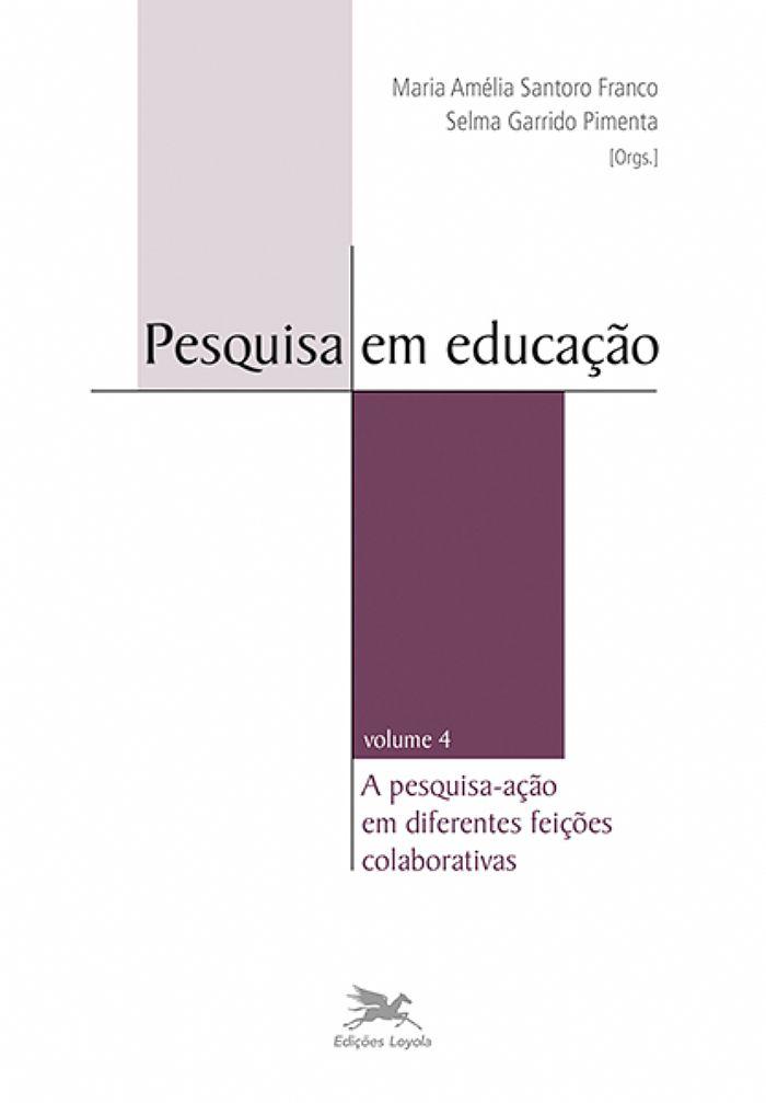 Pesquisa em educação: a pesquisa-ação em diferentes feições colaborativas - volume 4, livro de Maria Amélia do Rosário Santoro Franco, Selma Garrido Pimenta