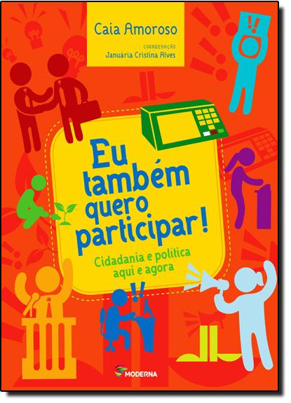 Eu Também Quero Participar!: Cidadania e Política Aqui e Agora, livro de Caia Amoroso