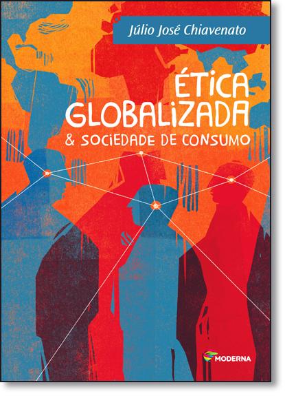Ética Globalizada & Sociedade de Consumo - Coleção Polêmica, livro de Júlio José Chiavenato