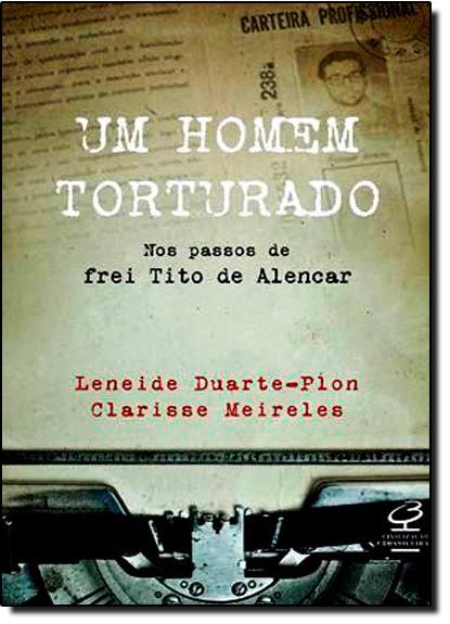Homem Torturado, Um: Nos Passos de Frei Tito de Alencar, livro de Clarisse Meireles