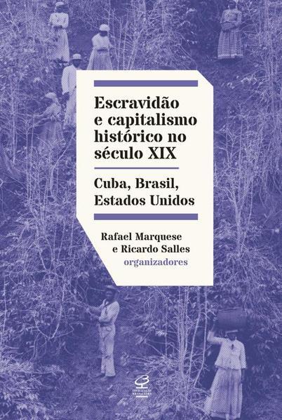 Escravidão e Capitalismo Histórico no Século XIX. Cuba, Brasil e Estados Unidos, livro de Rafael Marquese; Ricardo Salles