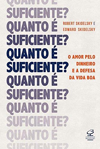 Quanto É Suficiente? O Amor Pelo Dinheiro e a Defesa da Vida Boa, livro de Robert Skidelsky, Edward Skidelsky