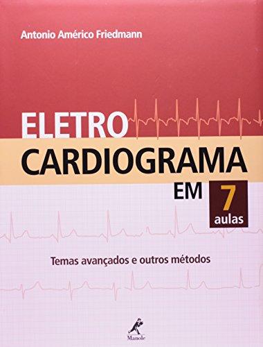 Eletrocardiograma em 7 aulas-Temas avançados e outros métodos, livro de Friedmann, Antônio Américo