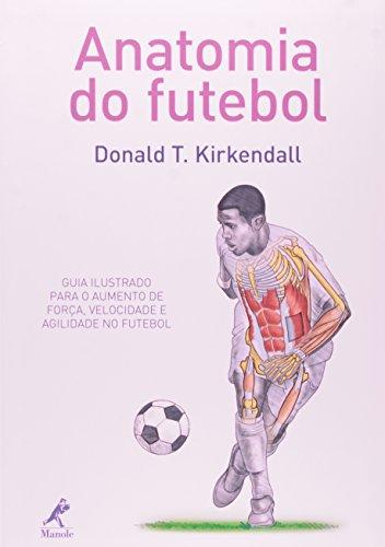 Anatomia do Futebol-Guia ilustrado para o aumento de força, velocidade e agilidade no futebol, livro de Kirkendall, Donald T.