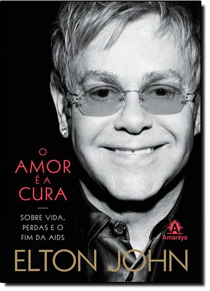 Amor É a Cura, O: Sobre Vida, Perdas e o Fim da Aids, livro de Elton John