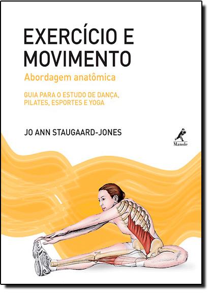 Exercício e Movimento - Abordagem Anatômica: Guia Para o Estudo de Dança, Pilates, Esportes e Yoga, livro de Jo Ann Staugaard-Jones
