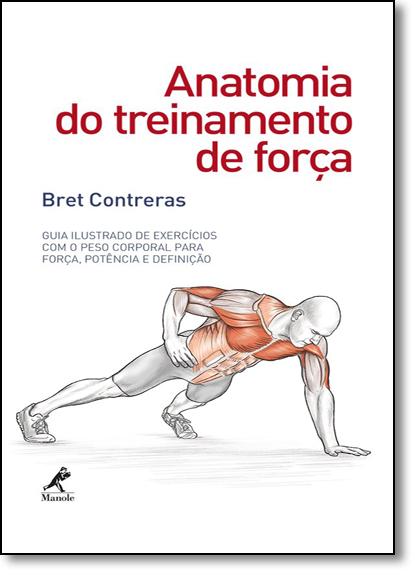 Anatomia do Treinamento de Força: Guia Ilustrado de Exercícios Com o Peso Corporal Para Força, Potência e Definição, livro de Bret Contreras