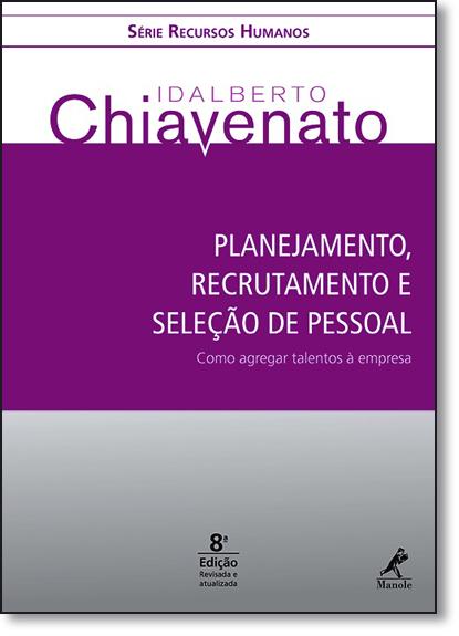 Planejamento, Recrutamento e Seleção de Pessoal: Como Agregar Talentos À Empresa - Série Recursos Humanos, livro de Idalberto Chiavenato