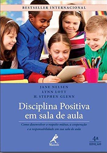 Disciplina Positiva em Sala de Aula - Como Desenvolver o Respeito Mútuo, A Cooperação e a Responsabilidade em sua Sala de Aula - 4ª edição, livro de H. Stephen Glenn, Lynn Lott, Jane Nelsen
