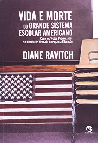 Vida e Morte do Grande Sistema Escolar Americano: Como os Testes Padronizados e o Modelo de Mercado , livro de Diane Ravitch