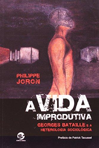 Vida Improdutiva, A: Georges Bataille e a Heterologia Sociológica, livro de Philippe Joron