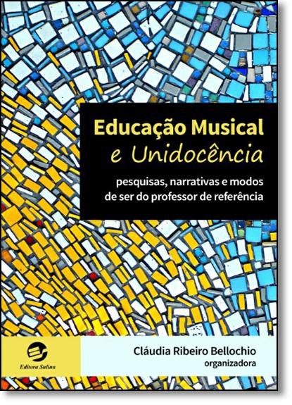 Educação Musical e Unidocência: Pesquisas, Narrativas e Modos de Ser do Professor de Referência, livro de Cláudia Ribeiro Bellochio