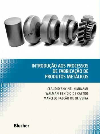 Introdução aos Processos de Fabricação de Produtos Metálicos, livro de Walman Benício De Castro, Marcelo Falcão De Oliveira, Claudio Shyinti Kiminami