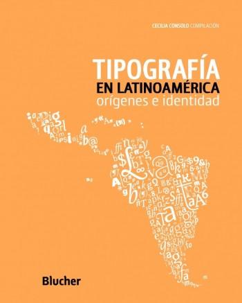 Tipografía em Latinoamérica: orígenes e indentidad, livro de Alejandro lo Celso, Cecilia Consolo, Rubén Fontana, Marina Garone Gravier