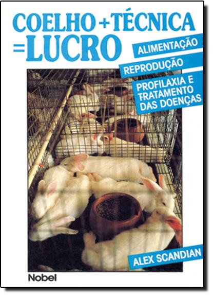 Coelho + Técnica = Lucro: Alimentação, Reprodução, Profilaxia e Tratamento das Doenças, livro de Alex Scandian