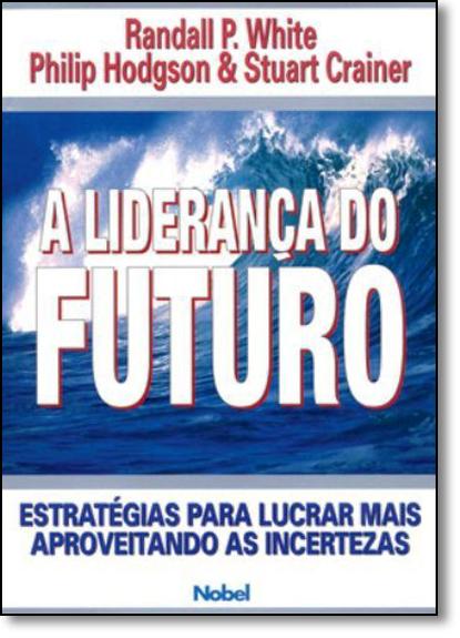 Liderança do Futuro, A: Estratégias Para Lucrar Mais Aproveitando as Incertezas, livro de Randall P. White