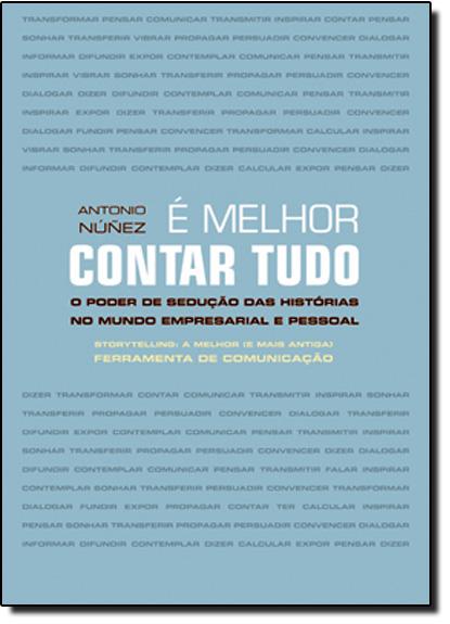 É Melhor Contar Tudo: O Poder de Sedução das Histórias no Mundo Empresarial e Pessoal, livro de Antonio Nunez
