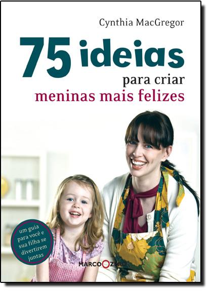 75 Ideias para Criar Meninas Mais Felizes, livro de Cynthia Macgregor