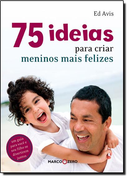 75 Ideias Para Criar Meninos Mais Felizes, livro de Ed Avis