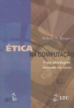 Ética na computação - Uma abordagem baseada em casos, livro de Robert N. Barger