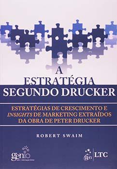 A estratégia segundo Drucker - Estratégias de crescimento e insights de marketing extraídos da obra de Peter Drucker, livro de Robert Swaim